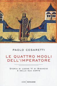 Libro Le quattro mogli dell'imperatore. Storia di Leone VI di Bisanzio e della sua corte Paolo Cesaretti