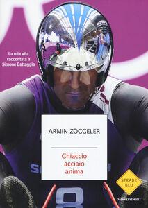 Foto Cover di Ghiaccio, acciaio, anima. La mia vita raccontata a Simone Battaggia, Libro di Armin Zöggeler, edito da Mondadori