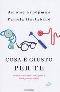 Libro Cosa è giusto per te. Prendere decisioni consapevoli sulla propria salute Jerome Groopman , Pamela Hartzband