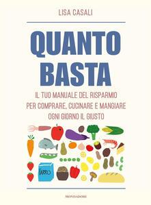 Quanto basta. Il tuo manuale del risparmio per comprare, cucinare e mangiare ogni giorno il giusto - Lisa Casali - copertina