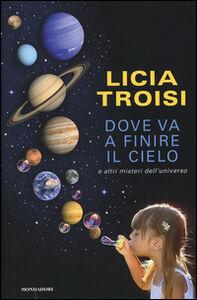 Libro Dove va a finire il cielo e altri misteri dell'universo Licia Troisi