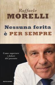 Foto Cover di Nessuna ferita è per sempre. Come superare i dolori del passato, Libro di Raffaele Morelli, edito da Mondadori
