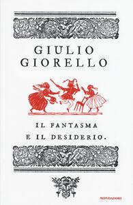 Libro Il fantasma e il desiderio Giulio Giorello