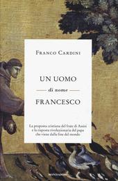 Un uomo di nome Francesco. La proposta cristiana del frate di Assisi e la risposta rivoluzionaria del papa che viene dalla fine del mondo