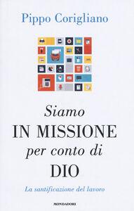 Foto Cover di Siamo in missione per conto di Dio. La santificazione del lavoro, Libro di Pippo Corigliano, edito da Mondadori