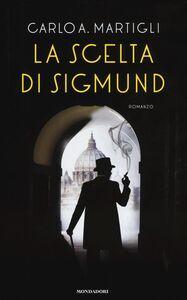 Foto Cover di La scelta di Sigmund, Libro di Carlo A. Martigli, edito da Mondadori