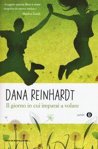 Foto Cover di Il giorno in cui imparai a volare, Libro di Dana Reinhardt, edito da Mondadori