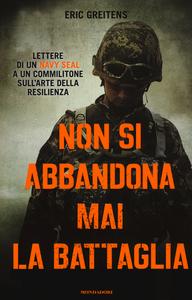Libro Non si abbandona mai la battaglia. Lettere di un Navy Seal a un commilitone sull'arte della resilienza Eric Greitens