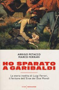 Libro Ho sparato a Garibaldi. La storia inedita di Luigi Ferrari, il feritore dell'eroe dei due mondi Arrigo Petacco , Marco Ferrari
