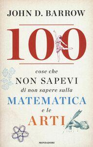 Foto Cover di 100 cose che non sapevi di non sapere sulla matematica e le arti, Libro di John D. Barrow, edito da Mondadori