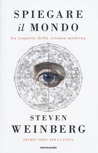 Libro Spiegare il mondo. La scoperta della scienza moderna Steven Weinberg