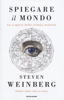 Spiegare il mondo. La scoperta della scienza moderna - Steven Weinberg - copertina