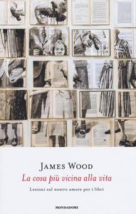Libro La cosa più vicina alla vita. Lezioni sul nostro amore per i libri James Wood