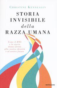 Foto Cover di Storia invisibile della razza umana. Come il DNA e la storia danno forma alla nostra identità e al nostro futuro, Libro di Christine Kenneally, edito da Mondadori