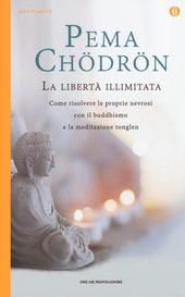 La libertà illimitata. Come risolvere le proprie nevrosi con il buddhismo e la meditazione del tonglen