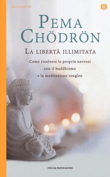 La libertà illimitata. Come risolvere le proprie nevrosi con il buddhismo e la meditazione del tonglen - Pema Chödrön - copertina