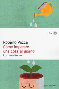 Foto Cover di Come imparare una cosa al giorno e non invecchiare mai, Libro di Roberto Vacca, edito da Mondadori