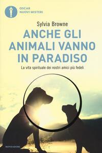 Anche gli animali vanno in paradiso. La vita spirituale dei nostri amici più fedeli - Sylvia Browne - copertina