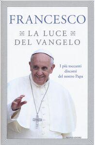 Foto Cover di La luce del Vangelo. I più toccanti discorsi del nostro papa, Libro di Francesco (Jorge Mario Bergoglio), edito da Mondadori