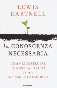 Libro La conoscenza necessaria. Come ricostruire la nostra civiltà da zero in caso di catastrofe Lewis Dartnell