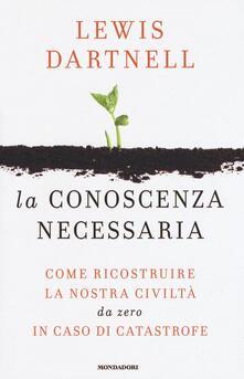 La conoscenza necessaria. Come ricostruire la nostra civiltà da zero in caso di catastrofe - Lewis Dartnell - copertina