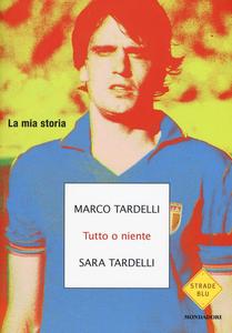 Libro Tutto o niente. La mia storia Marco Tardelli , Sara Tardelli