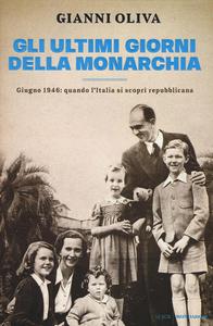 Libro Gli ultimi giorni della monarchia. Giugno 1946: quando l'Italia si scoprì repubblicana Gianni Oliva