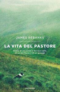 Foto Cover di La vita del pastore. Storia di un uomo e del suo cane, di un territorio e di un gregge, Libro di James Rebanks, edito da Mondadori