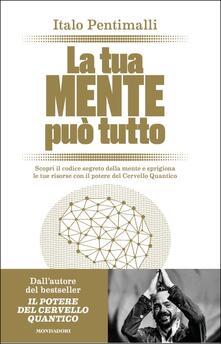 La tua mente può tutto. Scopri il codice segreto della mente e sprigiona le tue risorse con il potere del cervello quantico - Italo Pentimalli - copertina
