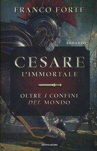 Foto Cover di Cesare l'immortale. Oltre i confini del mondo, Libro di Franco Forte, edito da Mondadori