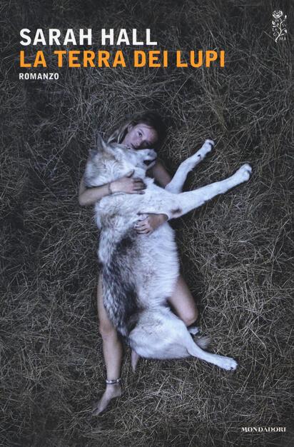 La terra dei lupi - Sarah Hall - Libro - Mondadori - Scrittori italiani e  stranieri | IBS