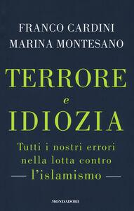 Libro Terrore e idiozia. Tutti i nostri errori nella lotta contro l'islamismo Franco Cardini , Marina Montesano