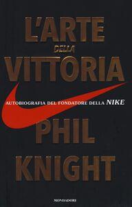 Libro L' arte della vittoria. Autobiografia del fondatore della Nike Phil Knight