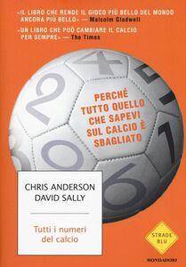 Foto Cover di Tutti i numeri del calcio. Perché tutto quello che sapevi sul calcio è sbagliato, Libro di Chris Anderson,David Sally, edito da Mondadori