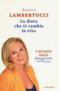 Libro La dieta che ti cambia la vita. Il mio nuovo viaggio dimagrante Rosanna Lambertucci