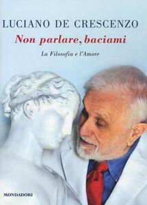 Libro Non parlare, baciami. La filosofia e l'amore Luciano De Crescenzo