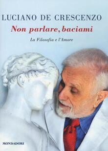 Non parlare, baciami. La filosofia e l'amore - Luciano De Crescenzo - copertina