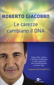 Libro Le carezze cambiano il DNA. Il segreto dell'epigenetica Roberto Giacobbo