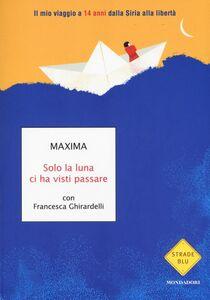 Libro Solo la luna ci ha visti passare. Il mio viaggio a 14 anni dalla Siria alla libertà Maxima , Francesca Ghirardelli