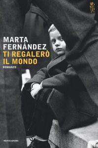 Foto Cover di Ti regalerò il mondo, Libro di Marta Fernández, edito da Mondadori