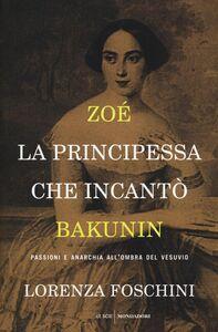 Libro Zoé, la principessa che incantò Bakunin. Passioni e anarchia all'ombra del Vesuvio Lorenza Foschini
