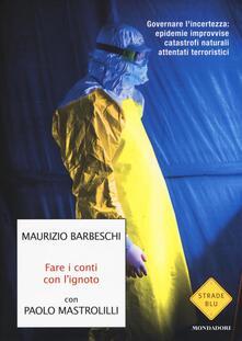 Fare i conti con l'ignoto. Governare l'incertezza: epidemie improvvise, catastrofi naturali, attentati terroristici - Maurizio Barbeschi,Paolo Mastrolilli - copertina