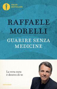 Foto Cover di Guarire senza medicine. La vera cura è dentro di te, Libro di Raffaele Morelli, edito da Mondadori