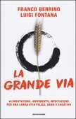 Libro La grande via. Alimentazione, movimento, meditazione per una lunga vita felice, sana e creativa Franco Berrino Luigi Fontana