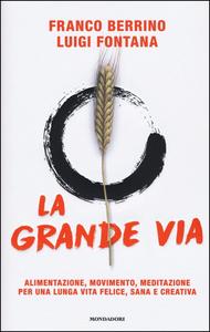 Libro La grande via. Alimentazione, movimento, meditazione per una lunga vita felice, sana e creativa Franco Berrino , Luigi Fontana