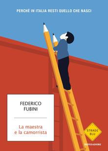 La maestra e la camorrista. Perché in Italia resti quel che nasci - Federico Fubini - copertina