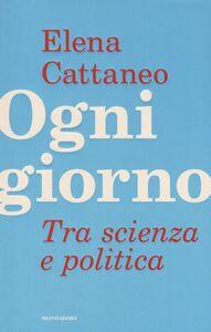 Libro Ogni giorno. Tra scienza e politica Elena Cattaneo , José De Falco , Andrea Grignolio
