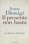 Libro Il presente non basta. La lezione del latino Ivano Dionigi