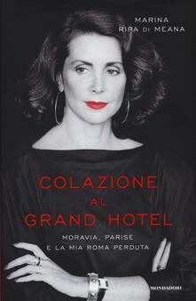 Colazione al Grand Hotel. Moravia, Parise e la mia Roma perduta - Marina Ripa di Meana - copertina