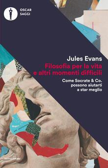 Filosofia per la vita e altri momenti difficili. Come Socrate & Co. possono aiutarti a stare meglio - Jules Evans - copertina